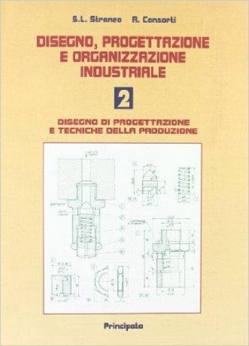 Disegno, progettazione e organizzazione industriale. Per le Scuole superiori. 2: Disegno di progettazione e tecniche della produzione - Stefano L. Straneo | Kritjur.org