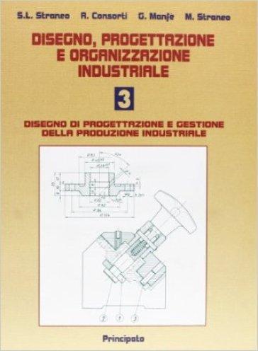 Disegno, progettazione e organizzazione industriale. Per le Scuole superiori. 3: Disegno di progettazione e gestione della produzione industriale - Stefano L. Straneo |