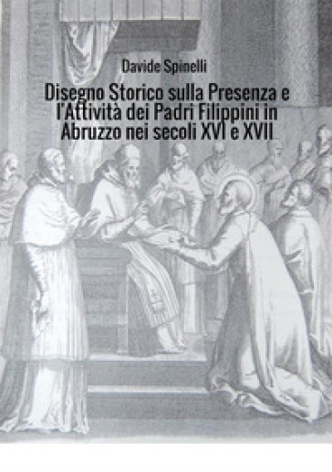 Disegno storico sulla presenza e l'attività dei padri filippini in Abruzzo nei secoli XVI e XVII - Davide Spinelli  