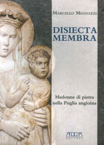 Disiecta membra. Madonne di Pietra nella Puglia angioina. Ediz. illustrata - Marcello Mignozzi  
