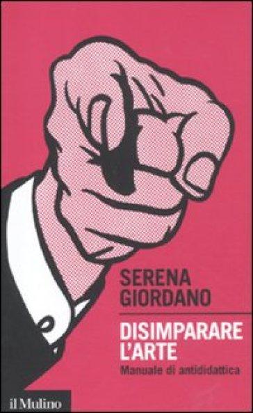Disimparare l'arte. Manuale di antididattica - Serena Giordano |