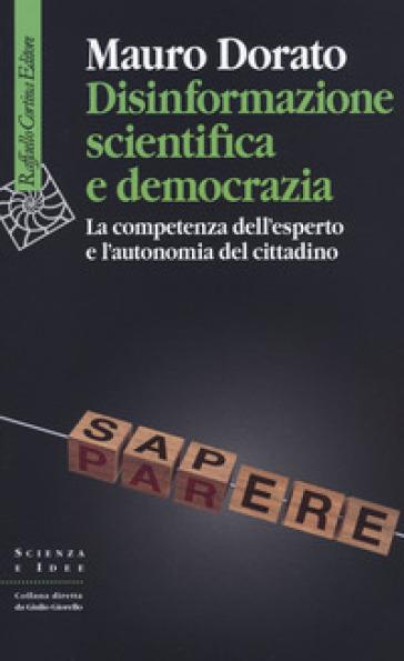 Disinformazione scientifica e democrazia. La competenza dell'esperto e l'autonomia del cittadino - Mauro Dorato |