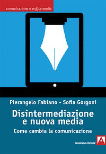 Disintermediazione e nuovi media. Come cambia la comunicazione - Pierangelo Fabiano |