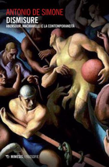 Dismisure. Abensour, Machiavelli e la contemporaneità - Antonio De Simone |