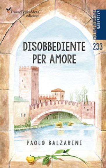 Disobbediente per amore - Paolo Balzarini |