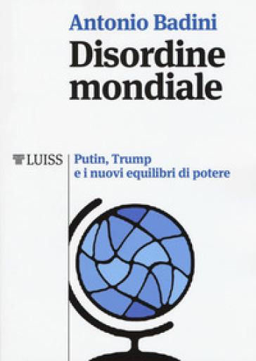Disordine mondiale. Putin, Trump e i nuovi equilibri di potere - Antonio Badini | Jonathanterrington.com