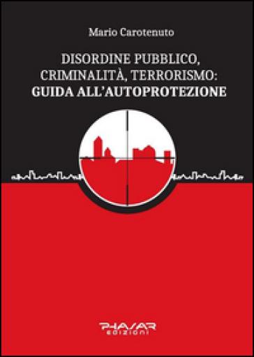 Disordine pubblico, criminalità, terrorismo: guida all'autoprotezione - Mario Carotenuto | Kritjur.org