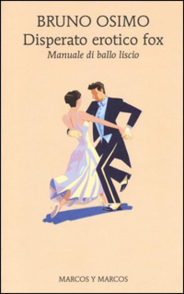Disperato erotico fox. Manuale di ballo liscio - Bruno Osimo |