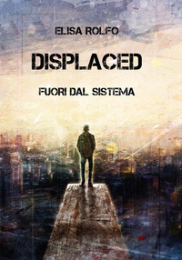Displaced. Fuori dal sistema - Elisa Rolfo |