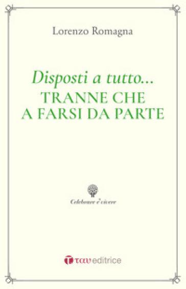 Disposti a tutto... tranne che a farsi da parte. Piccolo elogio e guida ai ministeri ecclesiali - Lorenzo Romagna |