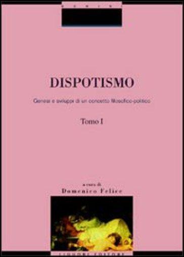 Dispotismo. Genesi e sviluppi di un concetto filosofico-politico - Domenico Felice | Kritjur.org