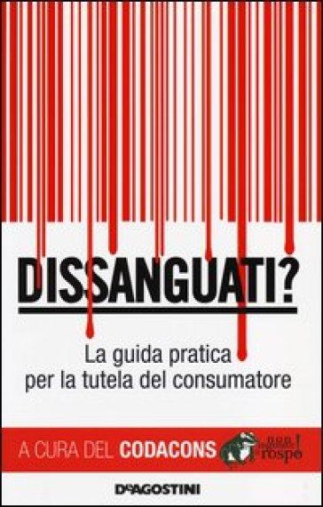 Dissanguati? La guida pratica per la tutela del consumatore - Codacons | Thecosgala.com