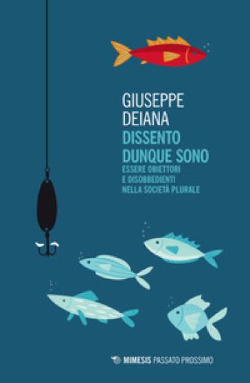 Dissento dunque sono. Essere obiettori e disobbedienti nella società plurale - Giuseppe Deiana |