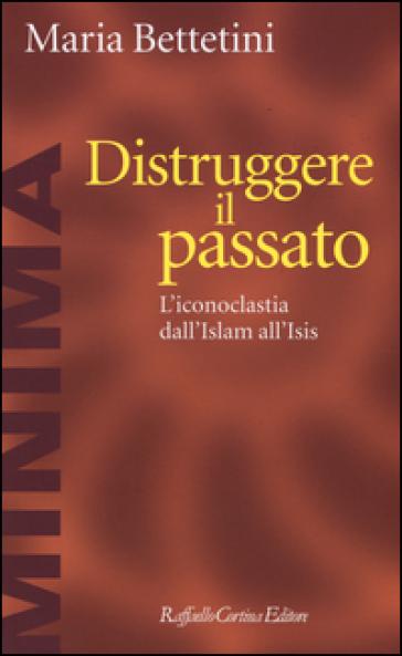 Distruggere il passato. L'iconoclatia dall'Islam all'Isis - Maria Bettetini  