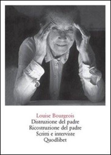 Distruzione del padre. Ricostruzione del padre. Scritti e interviste 1923-2000 - Louise Bourgeois  