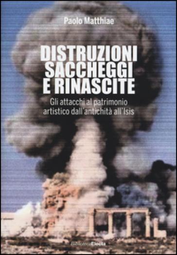 Distruzioni, saccheggi e rinascite. Gli attacchi al patrimonio artistico dall'antichità all'Isis - Paolo Matthiae   Ericsfund.org