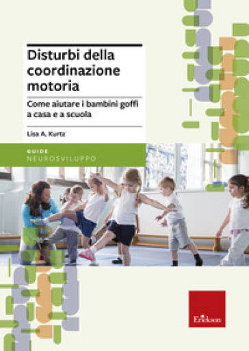 Disturbi della coordinazione motoria. Come aiutare i bambini goffi a casa e a scuola - Lisa A. Kurtz  