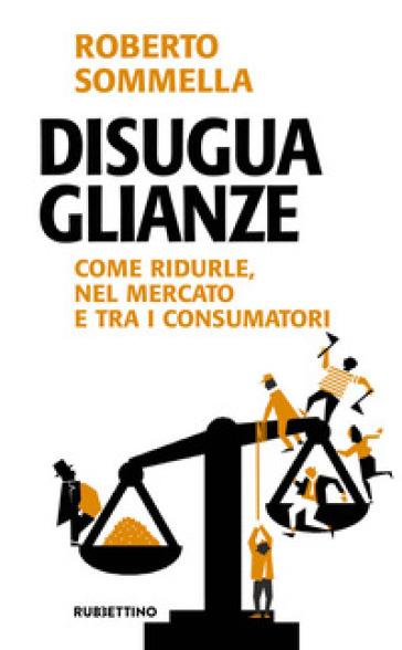 Disuguaglianze. Come ridurle, nel mercato e tra i consumatori - Roberto Sommella | Thecosgala.com