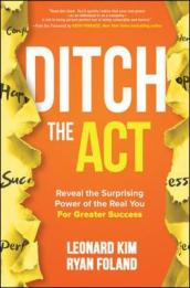 Ditch the Act: Reveal the Surprising Power of the Real You for Greater Success