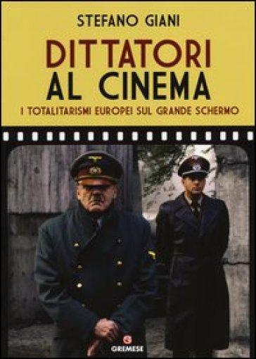 Dittatori al cinema. I totalitarismi europei sul grande schermo - Stefano Giani |