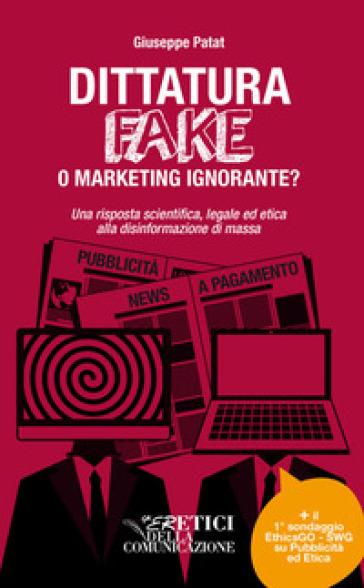 Dittatura fake o marketing ignorante? Una risposta scientifica, legale ed etica alla disinformazione di massa - Giuseppe Patat |
