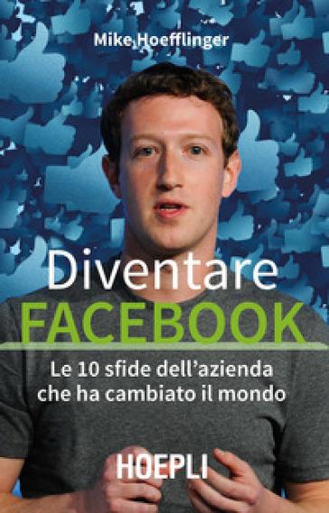 Diventare Facebook. Le 10 sfide dell'azienda che ha cambiato il mondo - Mike HOEFFLINGER |