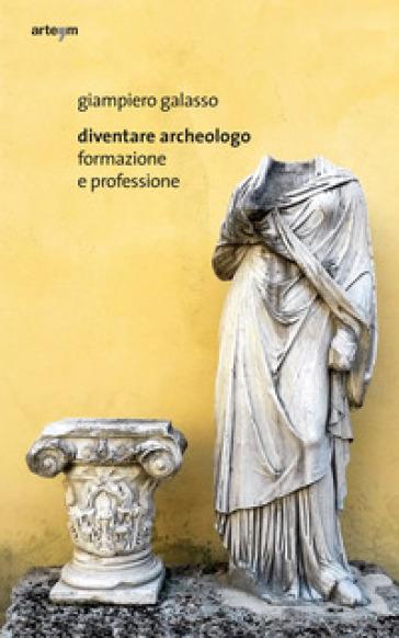 Diventare archeologo. Formazione e professione - Giampiero Galasso |
