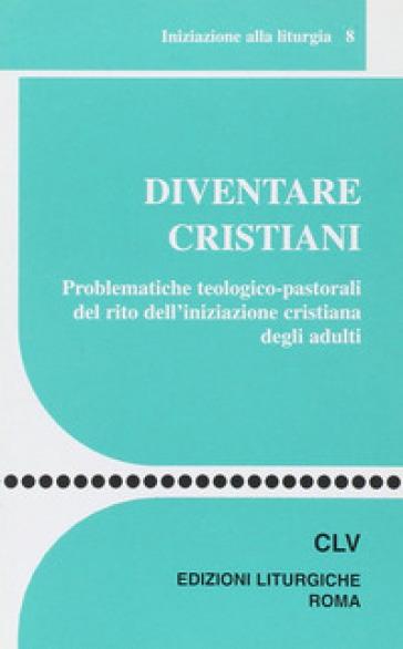 Diventare cristiani. Problematiche teologico-pastorali del rito dell'iniziazione cristiana degli adulti - Centro azione liturgica  