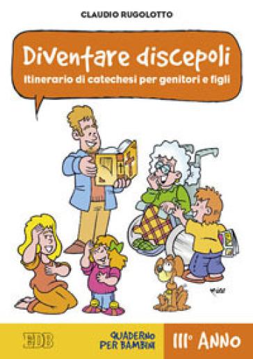Diventare discepoli. Itinerario di catechesi per genitori e figli. III anno. Quaderno per bambini - Claudio Rugolotto  