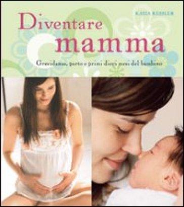 Diventare mamma. Gravidanza, parto e primi dieci mesi del bambino - Katja Kessler  