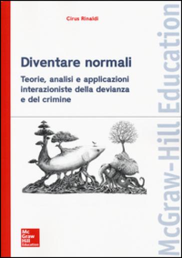Diventare normali. Teorie, analisi e applicazioni interazioniste della devianza e del crimine - Cirus Rinaldi |