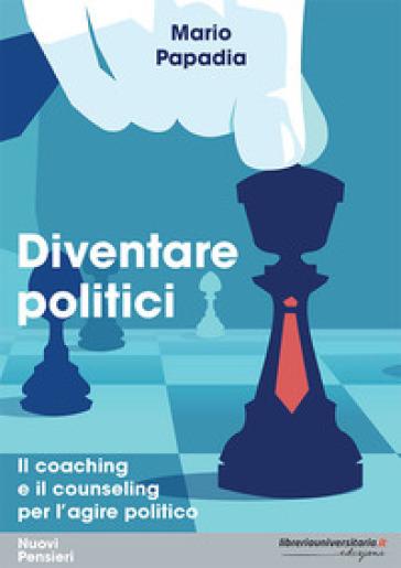 Diventare politici. Il coaching e il counseling per l'?agire politico - Mario Papadia  