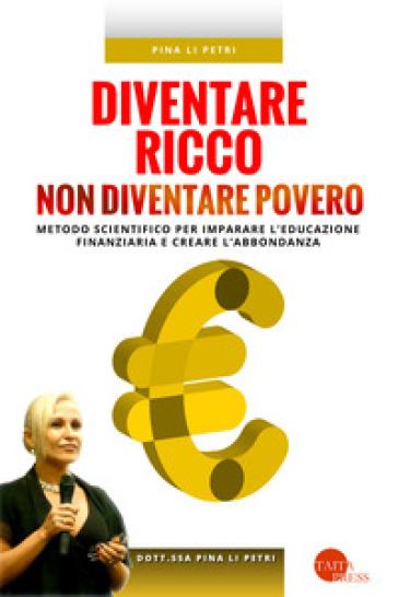 Diventare ricco non diventare povero. Metodo scientifico per imparare l'educazione finanziaria e creare l'abbondanza - Pina Li Petri  