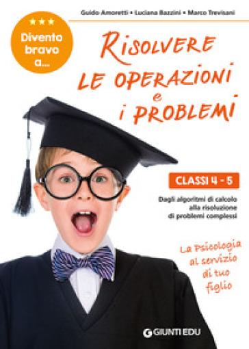 Divento bravo a... risolvere le operazioni e i problemi. Classi 4-5. Dagli algoritmi di calcolo alla risoluzione di problemi complessi - Guido Amoretti | Thecosgala.com