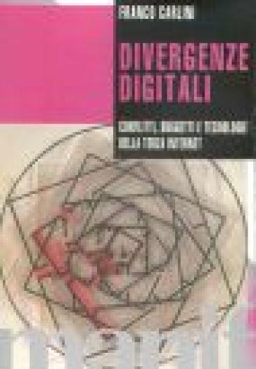 Divergenze digitali. Conflitti, soggetti e tecnologie della terza internet - Franco Carlini |