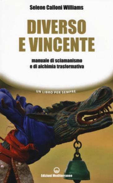 Diverso e vincente. Manuale di sciamanismo e di alchimia trasformativa - Selene Calloni Williams |