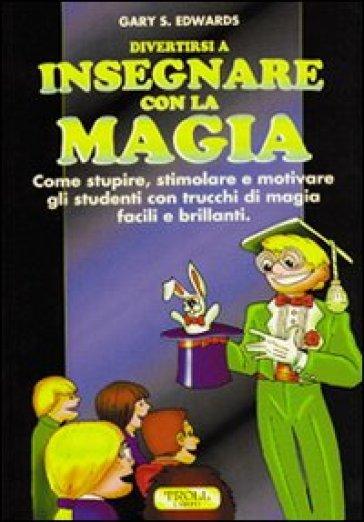 Divertirsi a insegnare con la magia. Come stupire, stimolare e motivare gli studenti con trucchi di magia facili e brillanti - Gary S. Edwards |