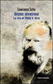 Divine invasioni. La vita di Philip K. Dick