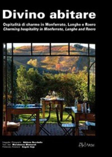 Divino abitare. Ospitalità di charme in Monferrato, Langhe e Roero-Charming hospitality in Monferrato, Langhe and Roero - Adriano Bacchella  