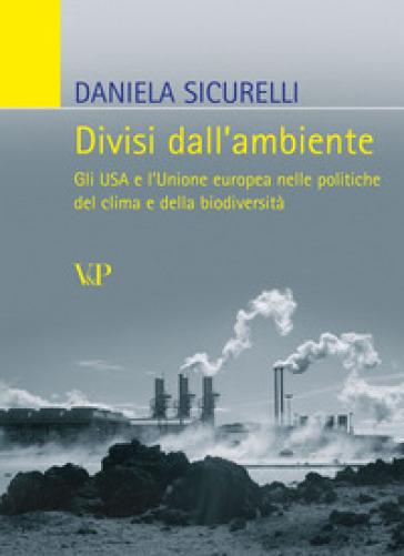 Divisi dall'ambiente. Gli USA e l'Unione europea nelle politiche del clima e della biodiversità - Daniela Sicurelli |