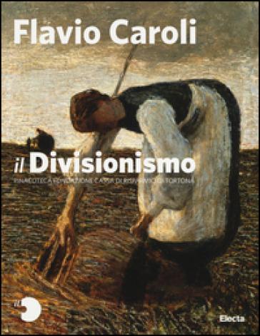 Il Divisionismo. Pinacoteca Fondazione Cassa di Risparmio di Tortona - Flavio Caroli |