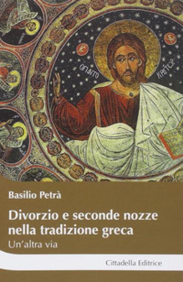 Divorzio e seconde nozze nella tradizione greca. Un'altra via - Basilio Petrà |