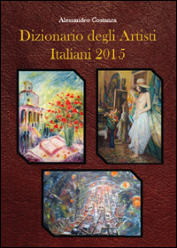 Dizionario degli artisti italiani 2015 - Alessandro Costanza |