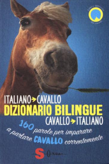 Dizionario bilingue italiano-cavallo, cavallo-italiano. 160 parole per imparare a parlare cavallo correntemente - Francesco De Giorgio |