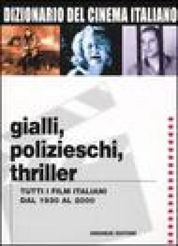 Dizionario del cinema italiano. Gialli, polizieschi, thriller. Tutti i film italiani dal 1930 al 2000 - E. Lancia | Rochesterscifianimecon.com
