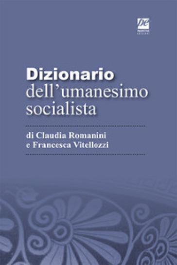 Dizionario dell'umanesimo socialista - Francesca Vitellozzi |