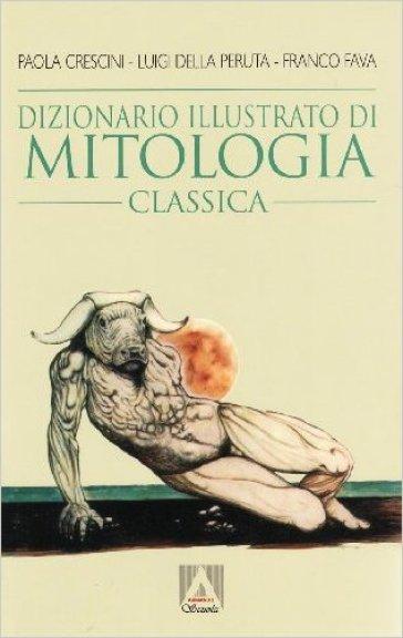 Dizionario illustrato di mitologia classica. I miti, gli eroi, le leggende, i luoghi mitologici del mondo greco e romano - Franco Fava |