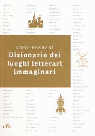 Dizionario dei luoghi letterari immaginari - Anna Ferrari  