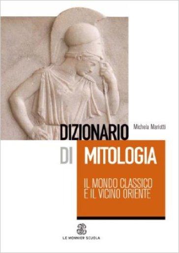 Dizionario di mitologia: il mondo classico e il vicino Oriente - Michela Mariotti |
