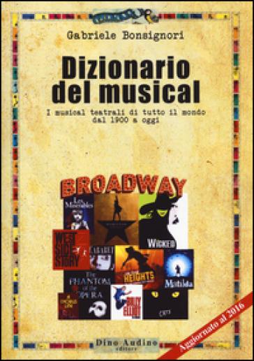 Dizionario del musical. I musical teatrali di tutto il mondo dal 1900 ad oggi - Gabriele Bonsignori  